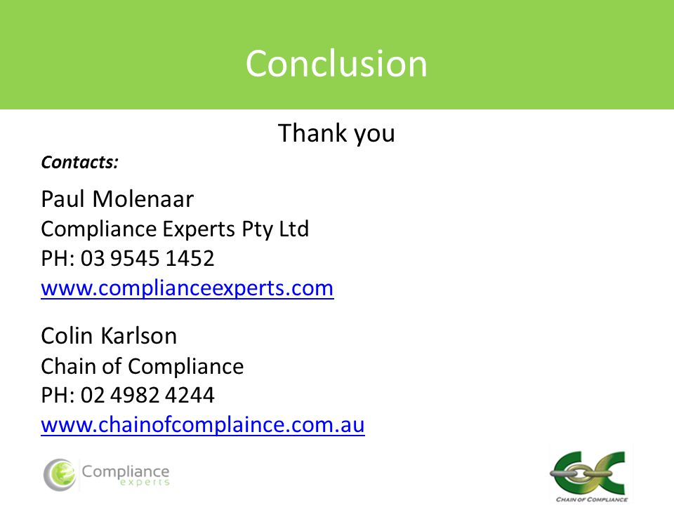 Conclusion Thank you Contacts: Paul Molenaar Compliance Experts Pty Ltd PH: 03 9545 1452 www.complianceexperts.com Colin Karlson Chain of Compliance PH: 02 4982 4244 www.chainofcomplaince.com.au