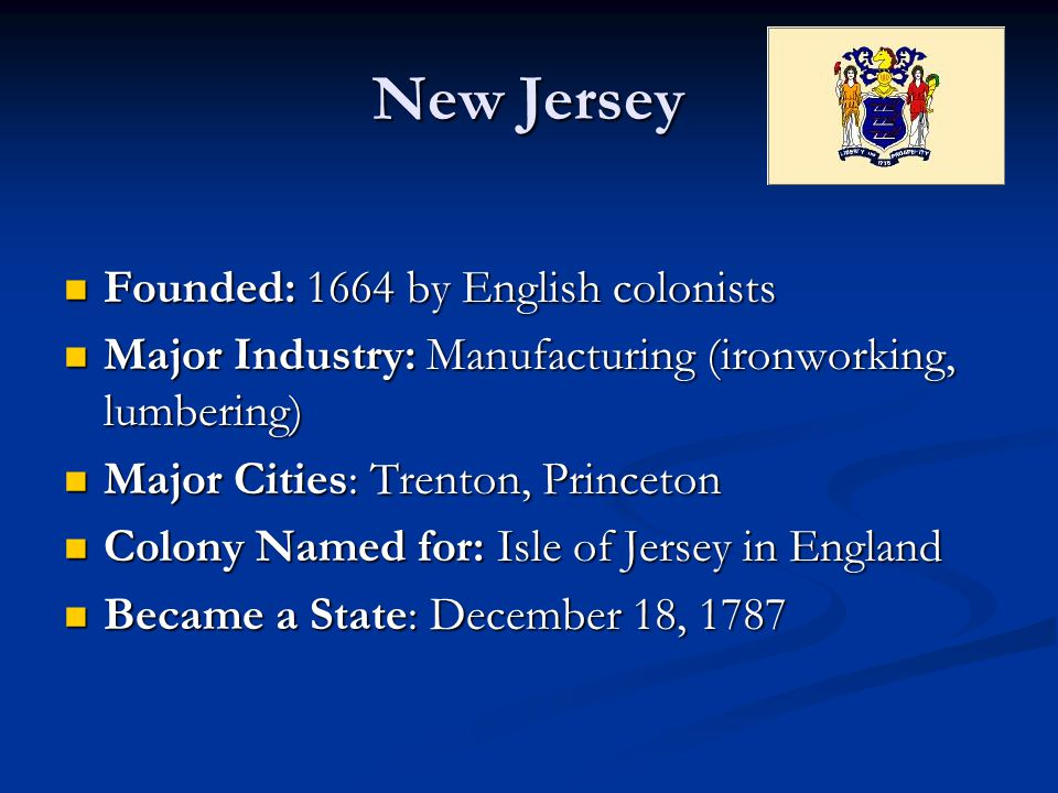 New Jersey Founded: 1664 by English colonists Founded: 1664 by English colonists Major Industry: Manufacturing (ironworking, lumbering) Major Industry