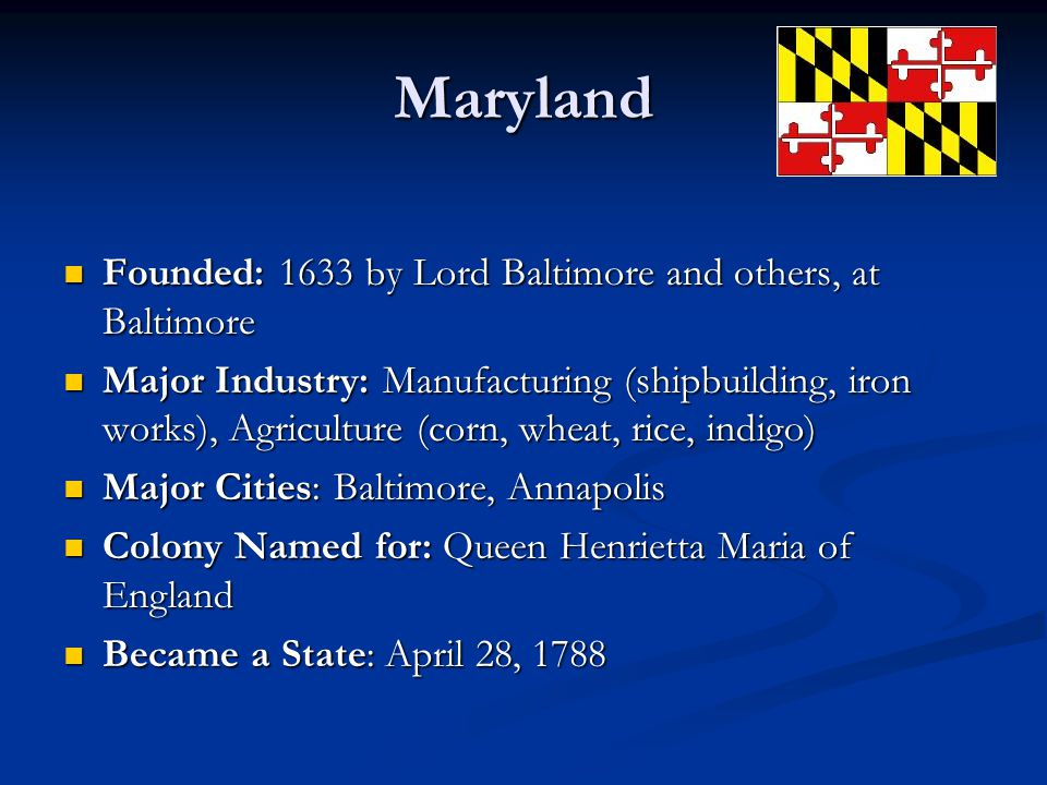 Maryland Founded: 1633 by Lord Baltimore and others, at Baltimore Founded: 1633 by Lord Baltimore and others, at Baltimore Major Industry: Manufacturing (shipbuilding, iron works), Agriculture (corn, wheat, rice, indigo) Major Industry: Manufacturing (shipbuilding, iron works), Agriculture (corn, wheat, rice, indigo) Major Cities: Baltimore, Annapolis Major Cities: Baltimore, Annapolis Colony Named for: Queen Henrietta Maria of England Colony Named for: Queen Henrietta Maria of England Became a State: April 28, 1788 Became a State: April 28, 1788