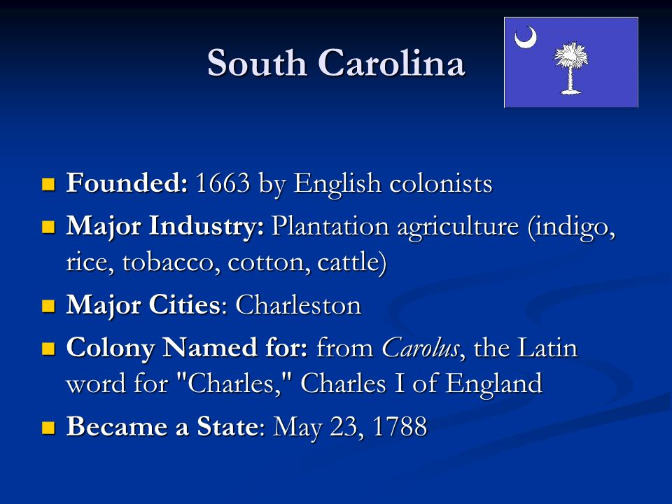 South Carolina Founded: 1663 by English colonists Founded: 1663 by English colonists Major Industry: Plantation agriculture (indigo, rice, tobacco, cotton, cattle) Major Industry: Plantation agriculture (indigo, rice, tobacco, cotton, cattle) Major Cities: Charleston Major Cities: Charleston Colony Named for: from Carolus, the Latin word for Charles, Charles I of England Colony Named for: from Carolus, the Latin word for Charles, Charles I of England Became a State: May 23, 1788 Became a State: May 23, 1788
