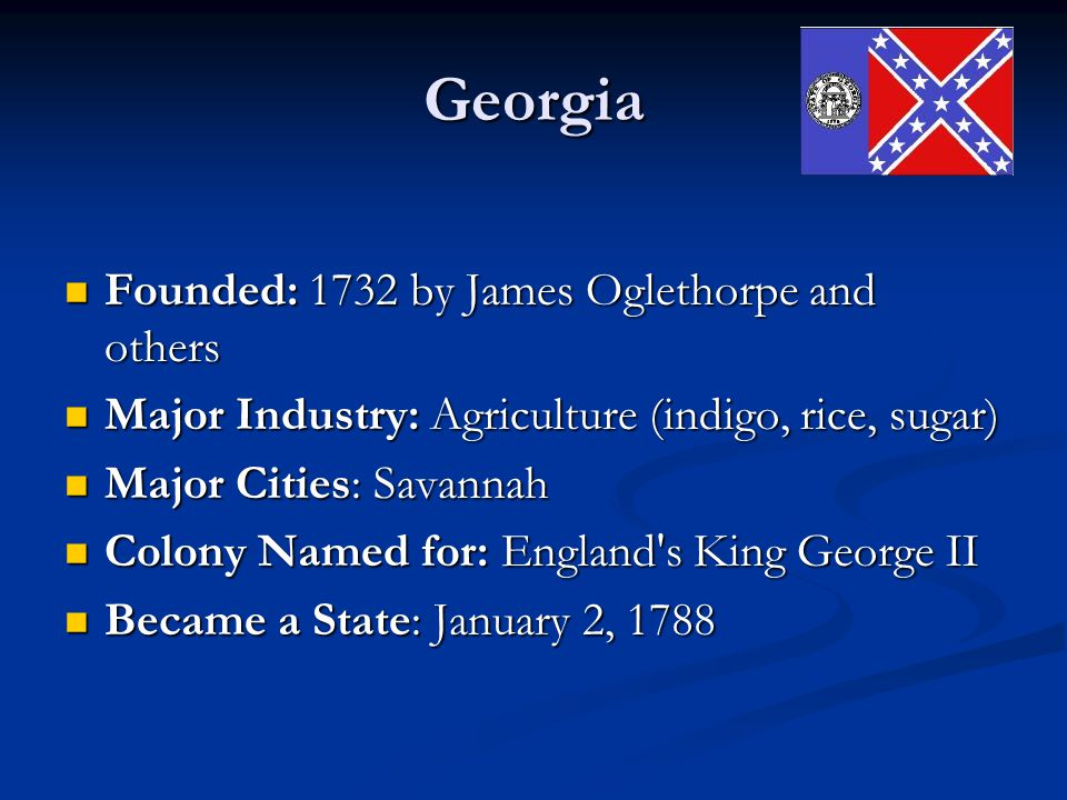 Georgia Founded: 1732 by James Oglethorpe and others Founded: 1732 by James Oglethorpe and others Major Industry: Agriculture (indigo, rice, sugar) Ma