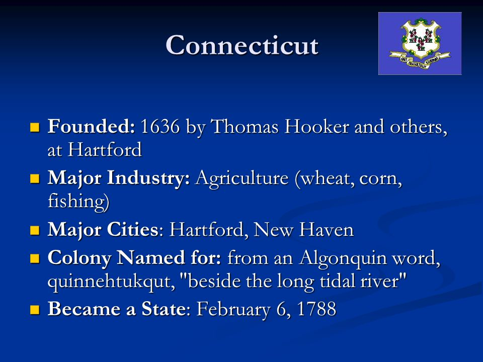 Connecticut Founded: 1636 by Thomas Hooker and others, at Hartford Founded: 1636 by Thomas Hooker and others, at Hartford Major Industry: Agriculture