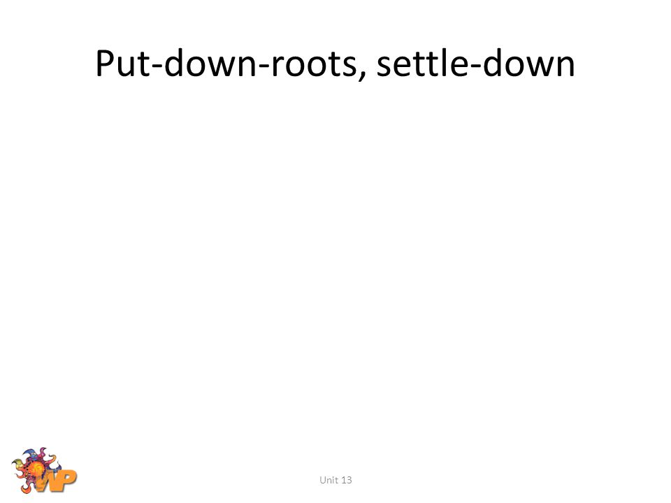 Put-down-roots, settle-down Unit 13