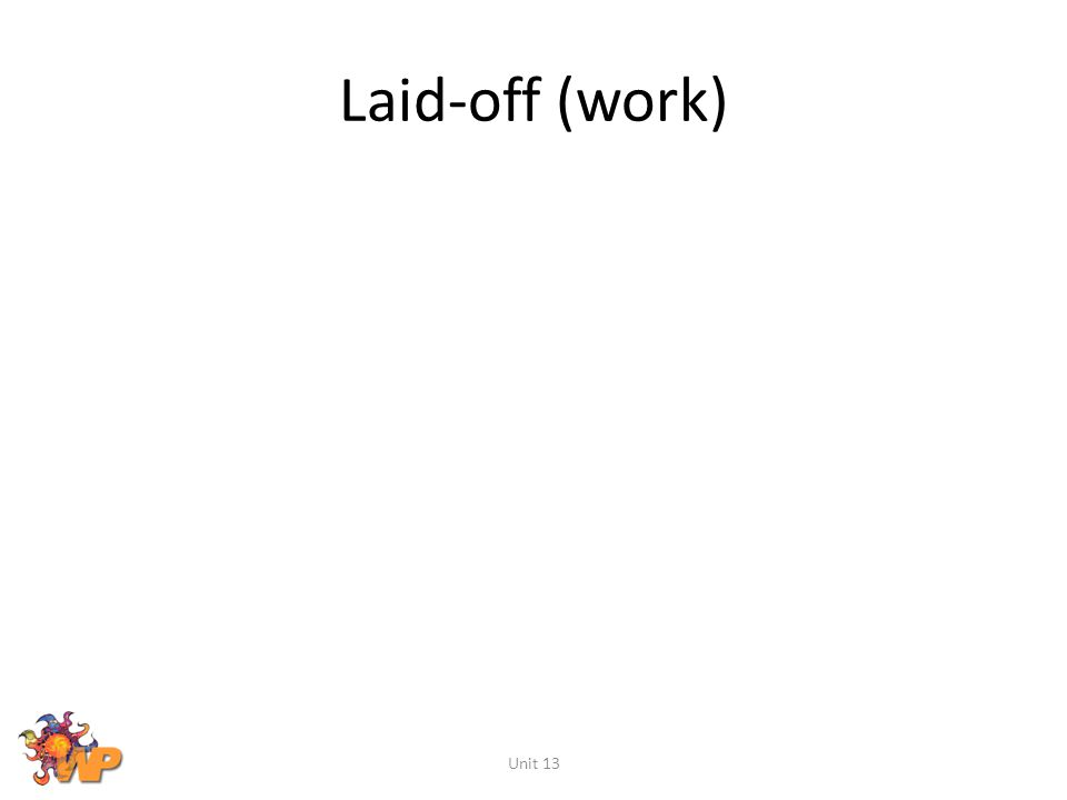 Laid-off (work) Unit 13