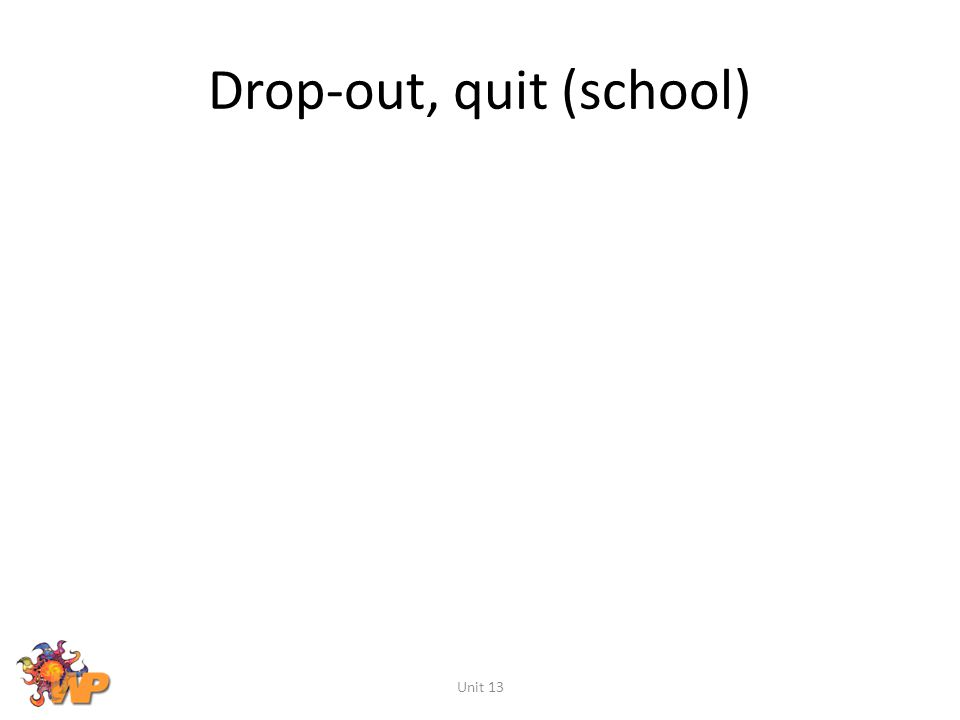 Drop-out, quit (school) Unit 13