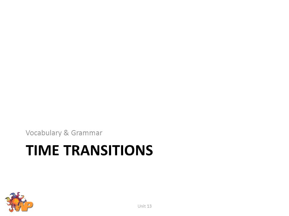 TIME TRANSITIONS Vocabulary & Grammar Unit 13