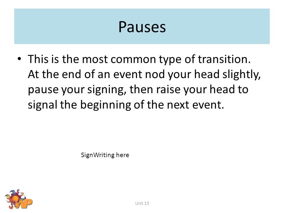 Pauses This is the most common type of transition. At the end of an event nod your head slightly, pause your signing, then raise your head to signal t