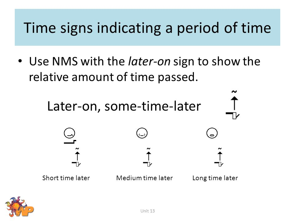 Time signs indicating a period of time Use NMS with the later-on sign to show the relative amount of time passed. Unit 13 Later-on, some-time-later Sh
