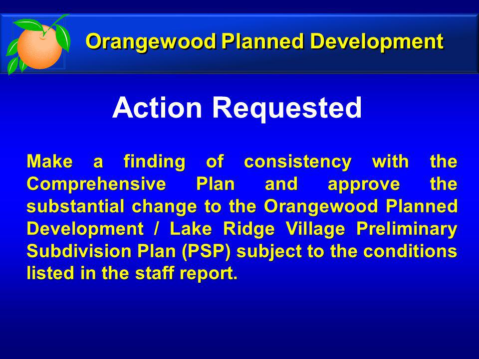 Action Requested Make a finding of consistency with the Comprehensive Plan and approve the substantial change to the Orangewood Planned Development / Lake Ridge Village Preliminary Subdivision Plan (PSP) subject to the conditions listed in the staff report.