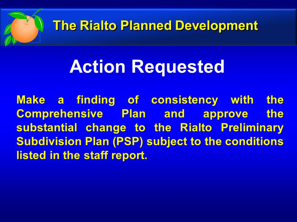 Action Requested Make a finding of consistency with the Comprehensive Plan and approve the substantial change to the Rialto Preliminary Subdivision Plan (PSP) subject to the conditions listed in the staff report.