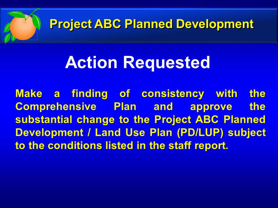 Action Requested Make a finding of consistency with the Comprehensive Plan and approve the substantial change to the Project ABC Planned Development / Land Use Plan (PD/LUP) subject to the conditions listed in the staff report.