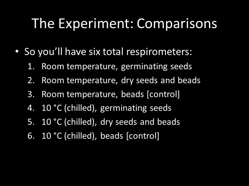 The Experiment: Comparisons So you'll have six total respirometers: 1.Room temperature, germinating seeds 2.Room temperature, dry seeds and beads 3.Room temperature, beads [control] 4.10 °C (chilled), germinating seeds 5.10 °C (chilled), dry seeds and beads 6.10 °C (chilled), beads [control]