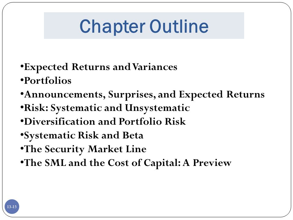 13-15 Chapter Outline Expected Returns and Variances Portfolios Announcements, Surprises, and Expected Returns Risk: Systematic and Unsystematic Diversification and Portfolio Risk Systematic Risk and Beta The Security Market Line The SML and the Cost of Capital: A Preview