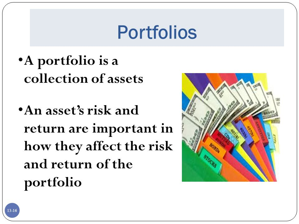 13-16 Portfolios A portfolio is a collection of assets An asset's risk and return are important in how they affect the risk and return of the portfolio