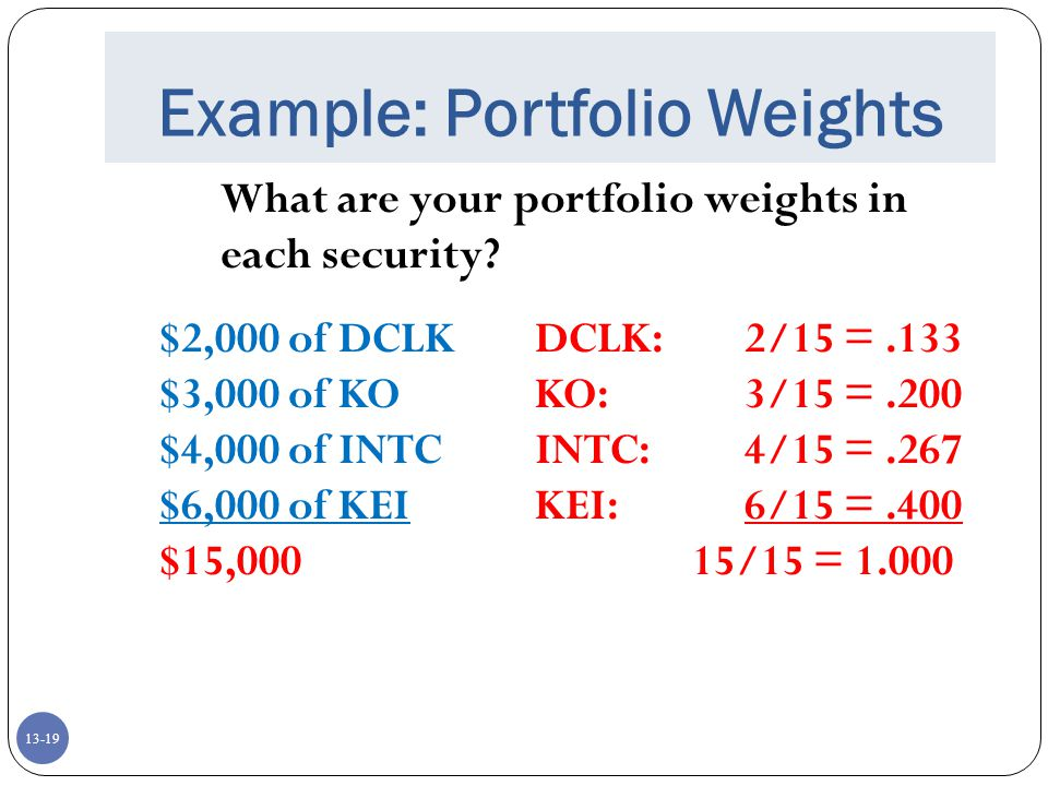 13-19 Example: Portfolio Weights What are your portfolio weights in each security.