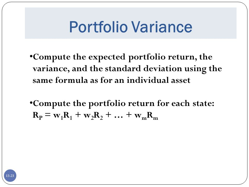 13-23 Portfolio Variance Compute the expected portfolio return, the variance, and the standard deviation using the same formula as for an individual asset Compute the portfolio return for each state: R P = w 1 R 1 + w 2 R 2 + … + w m R m