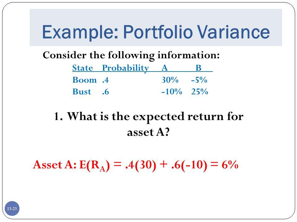 13-25 Example: Portfolio Variance Consider the following information: StateProbabilityA B Boom.430%-5% Bust.6-10%25% 1.