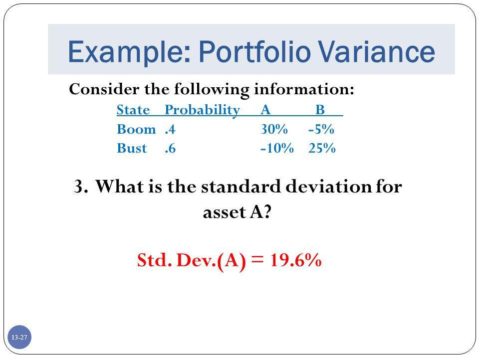 13-27 Example: Portfolio Variance Consider the following information: StateProbabilityA B Boom.430%-5% Bust.6-10%25% 3.
