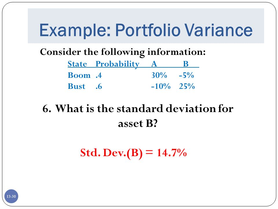13-30 Example: Portfolio Variance Consider the following information: StateProbabilityA B Boom.430%-5% Bust.6-10%25% 6.