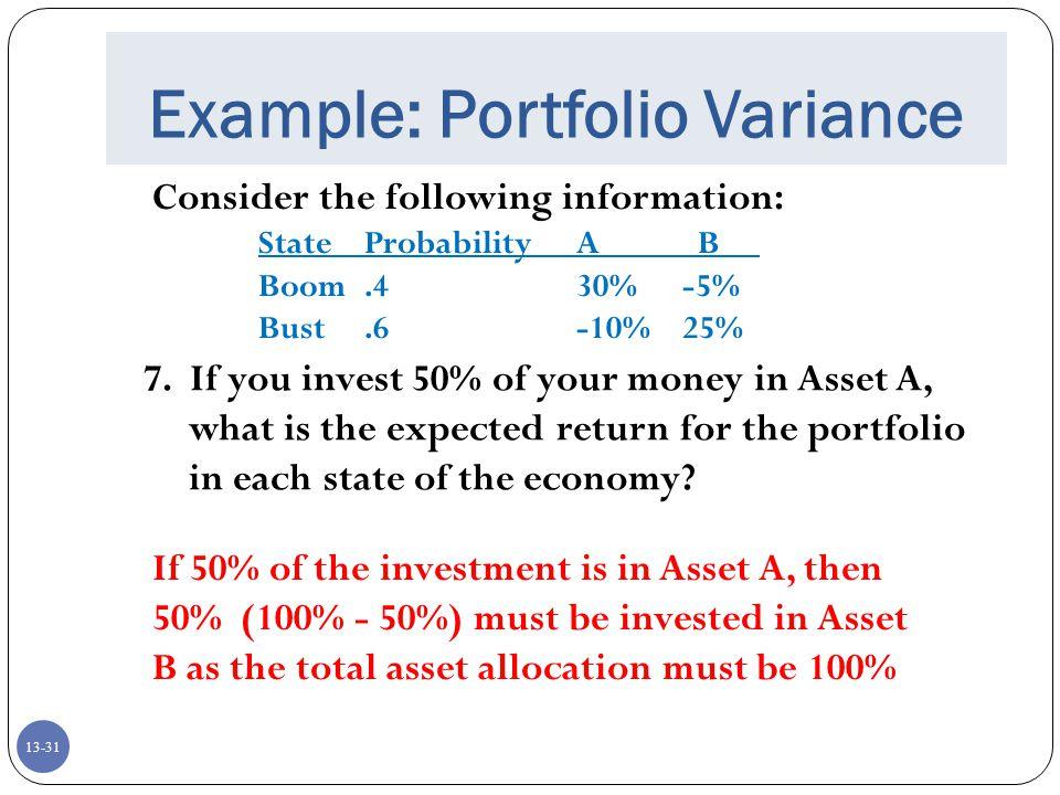 13-31 Example: Portfolio Variance Consider the following information: StateProbabilityA B Boom.430%-5% Bust.6-10%25% 7.