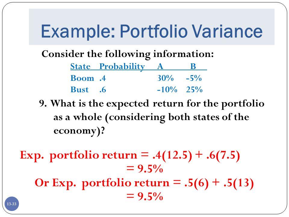 13-33 Example: Portfolio Variance Consider the following information: StateProbabilityA B Boom.430%-5% Bust.6-10%25% 9.