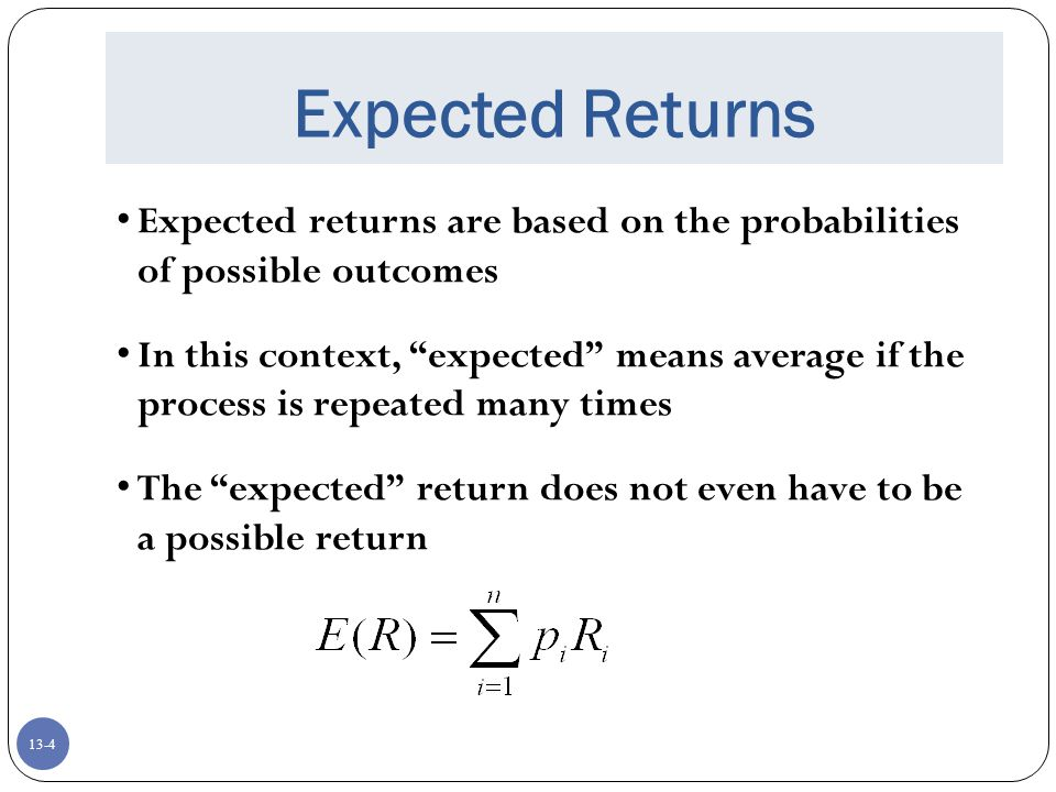 13-4 Expected Returns Expected returns are based on the probabilities of possible outcomes In this context, expected means average if the process is repeated many times The expected return does not even have to be a possible return