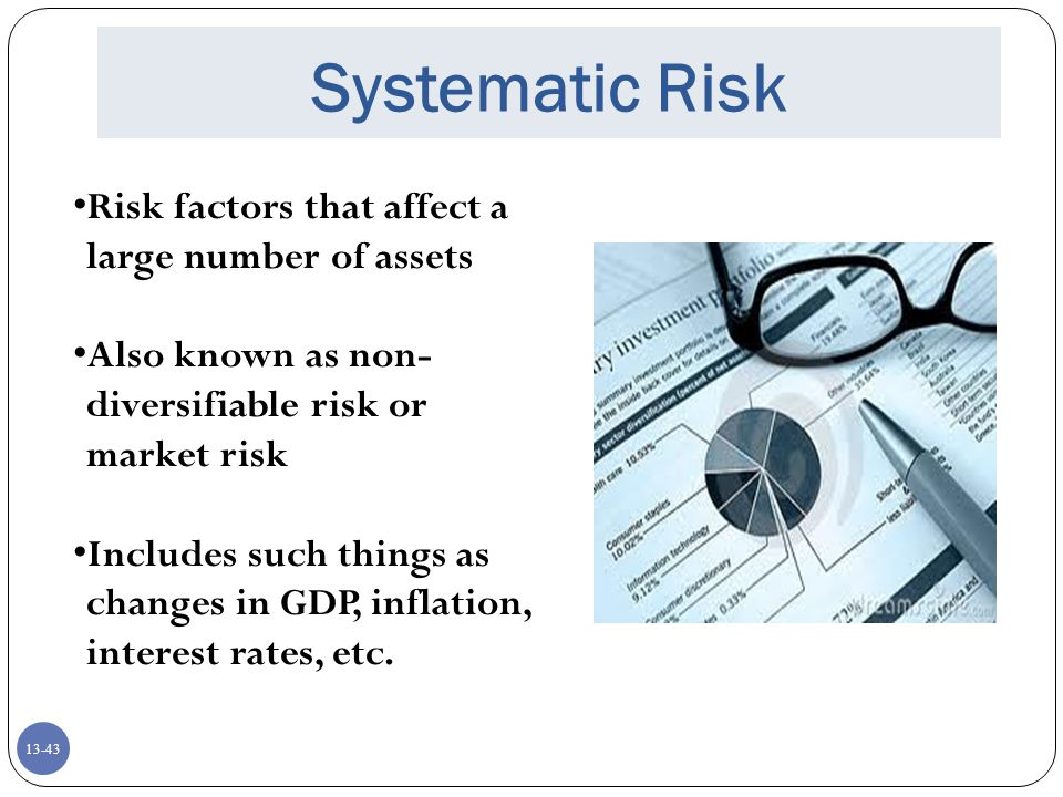 13-43 Systematic Risk Risk factors that affect a large number of assets Also known as non- diversifiable risk or market risk Includes such things as changes in GDP, inflation, interest rates, etc.
