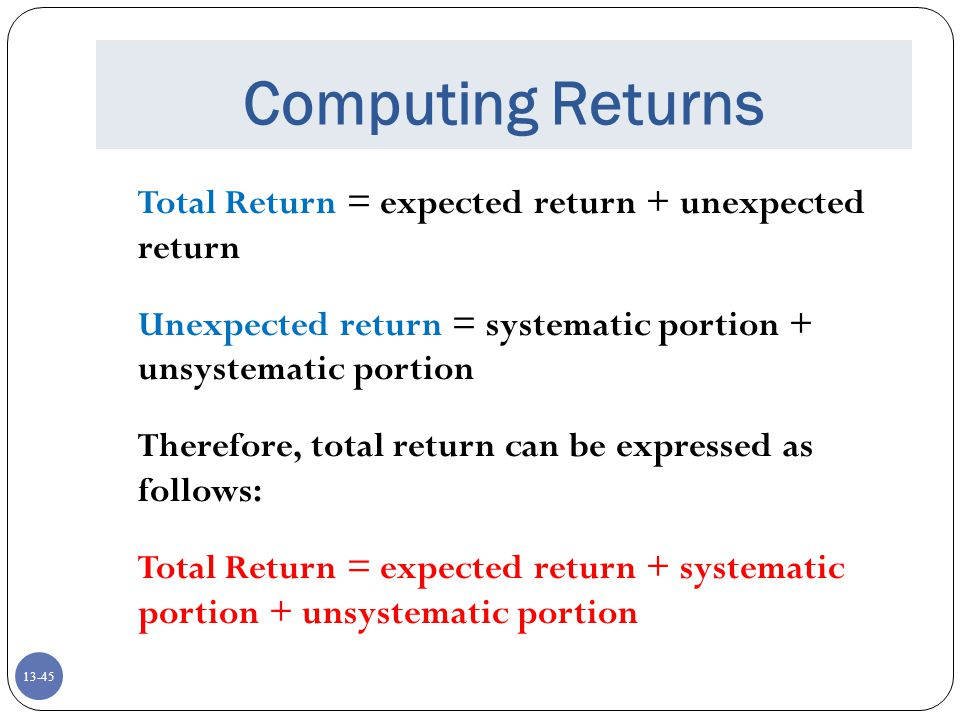 13-45 Computing Returns Total Return = expected return + unexpected return Unexpected return = systematic portion + unsystematic portion Therefore, total return can be expressed as follows: Total Return = expected return + systematic portion + unsystematic portion
