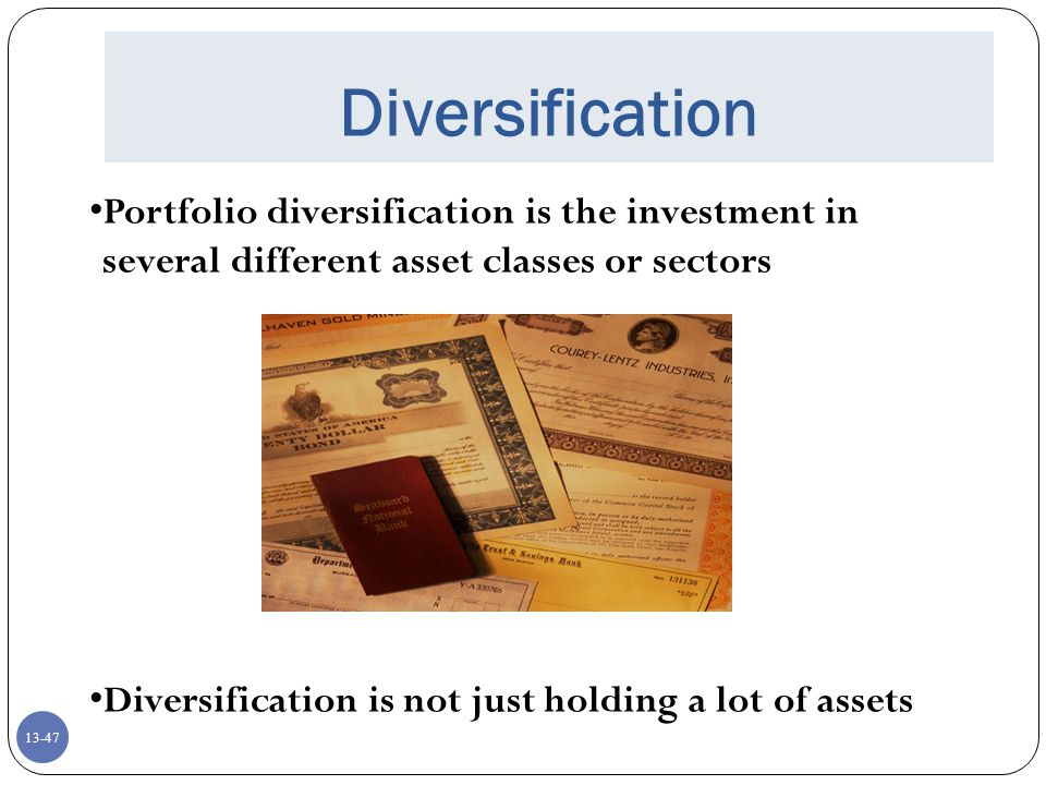 13-47 Diversification Portfolio diversification is the investment in several different asset classes or sectors Diversification is not just holding a lot of assets