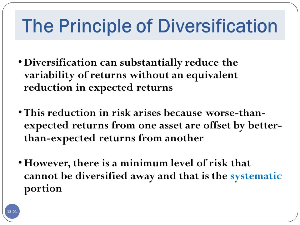 13-51 The Principle of Diversification Diversification can substantially reduce the variability of returns without an equivalent reduction in expected returns This reduction in risk arises because worse-than- expected returns from one asset are offset by better- than-expected returns from another However, there is a minimum level of risk that cannot be diversified away and that is the systematic portion