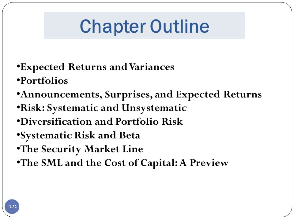 13-52 Chapter Outline Expected Returns and Variances Portfolios Announcements, Surprises, and Expected Returns Risk: Systematic and Unsystematic Diversification and Portfolio Risk Systematic Risk and Beta The Security Market Line The SML and the Cost of Capital: A Preview