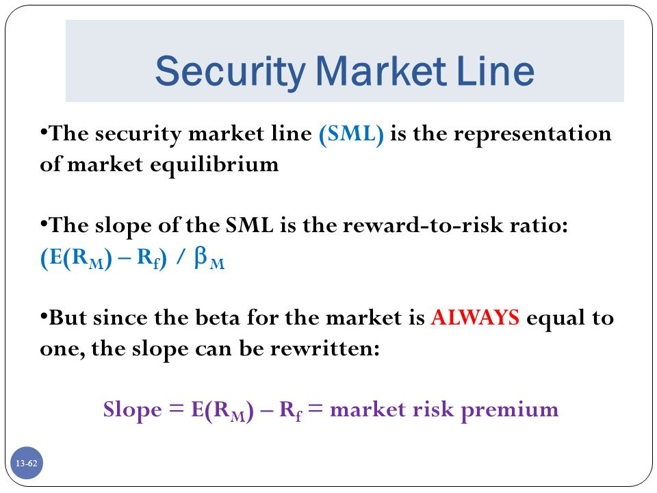 13-62 Security Market Line The security market line (SML) is the representation of market equilibrium The slope of the SML is the reward-to-risk ratio: (E(R M ) – R f ) /  M But since the beta for the market is ALWAYS equal to one, the slope can be rewritten: Slope = E(R M ) – R f = market risk premium