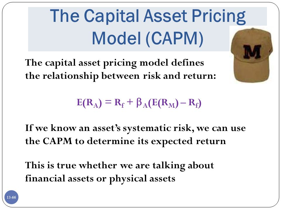 13-66 The Capital Asset Pricing Model (CAPM) The capital asset pricing model defines the relationship between risk and return: E(R A ) = R f +  A (E(R M ) – R f ) If we know an asset's systematic risk, we can use the CAPM to determine its expected return This is true whether we are talking about financial assets or physical assets