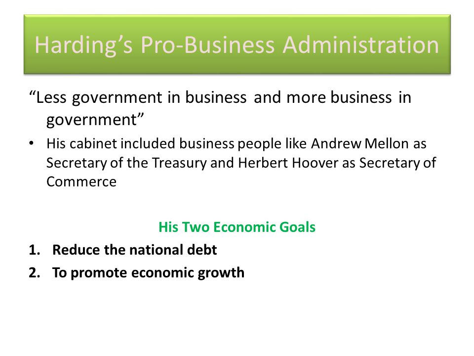 Harding's Pro-Business Administration Less government in business and more business in government His cabinet included business people like Andrew Mellon as Secretary of the Treasury and Herbert Hoover as Secretary of Commerce His Two Economic Goals 1.Reduce the national debt 2.To promote economic growth