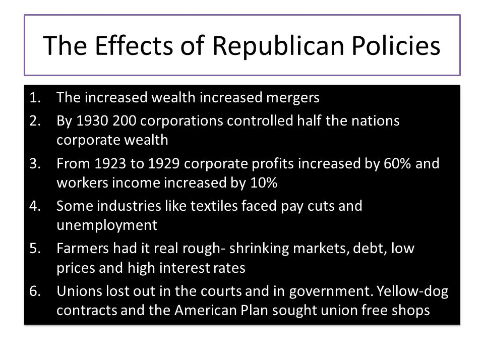 The Effects of Republican Policies 1.The increased wealth increased mergers 2.By 1930 200 corporations controlled half the nations corporate wealth 3.From 1923 to 1929 corporate profits increased by 60% and workers income increased by 10% 4.Some industries like textiles faced pay cuts and unemployment 5.Farmers had it real rough- shrinking markets, debt, low prices and high interest rates 6.Unions lost out in the courts and in government.
