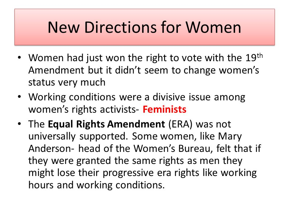 New Directions for Women Women had just won the right to vote with the 19 th Amendment but it didn't seem to change women's status very much Working conditions were a divisive issue among women's rights activists- Feminists The Equal Rights Amendment (ERA) was not universally supported.