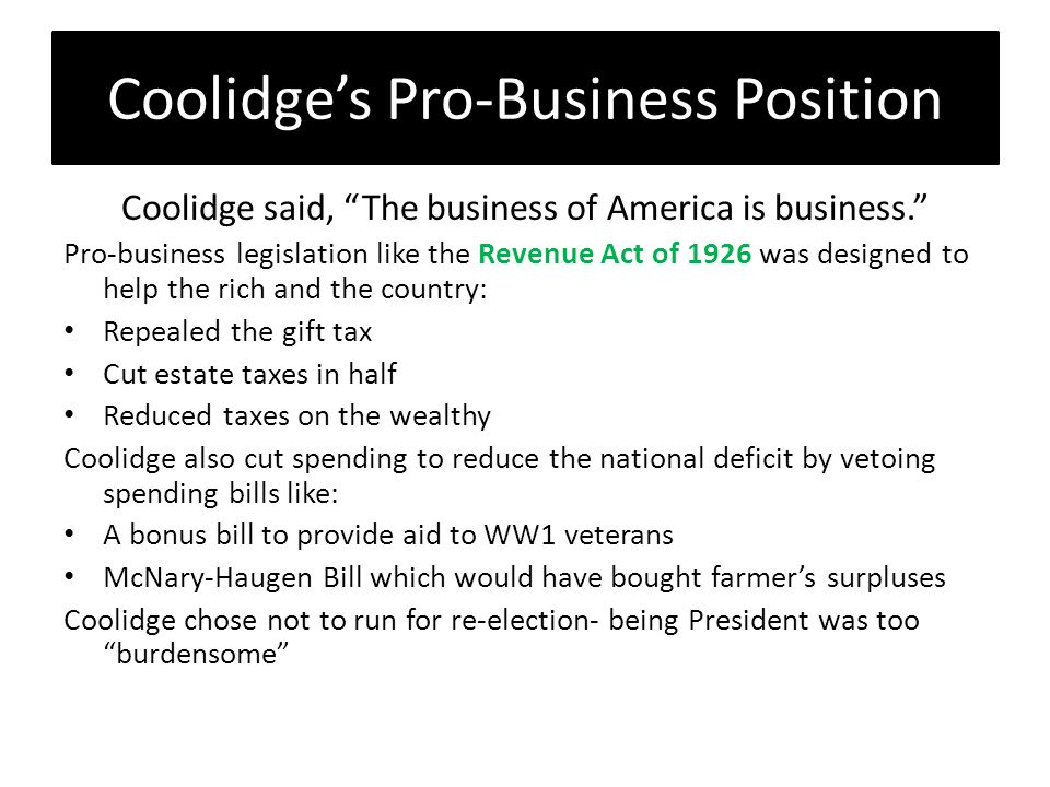 Coolidge's Pro-Business Position Coolidge said, The business of America is business. Pro-business legislation like the Revenue Act of 1926 was designed to help the rich and the country: Repealed the gift tax Cut estate taxes in half Reduced taxes on the wealthy Coolidge also cut spending to reduce the national deficit by vetoing spending bills like: A bonus bill to provide aid to WW1 veterans McNary-Haugen Bill which would have bought farmer's surpluses Coolidge chose not to run for re-election- being President was too burdensome