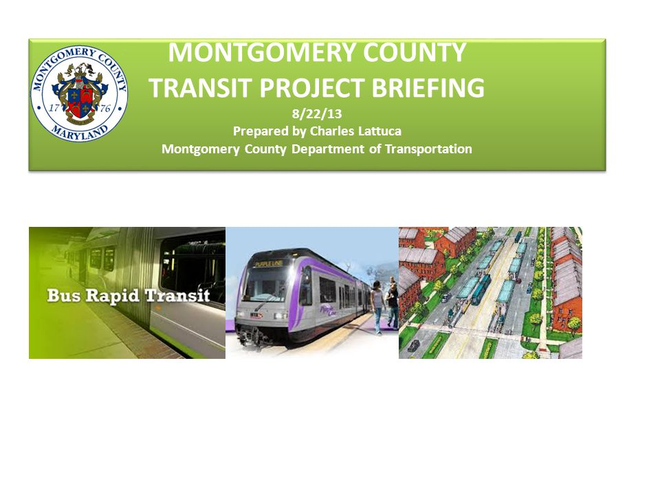 MONTGOMERY COUNTY TRANSIT PROJECT BRIEFING 8/22/13 Prepared by Charles Lattuca Montgomery County Department of Transportation