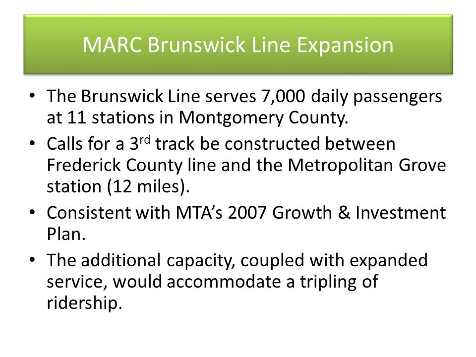 MARC Brunswick Line Expansion The Brunswick Line serves 7,000 daily passengers at 11 stations in Montgomery County. Calls for a 3 rd track be construc