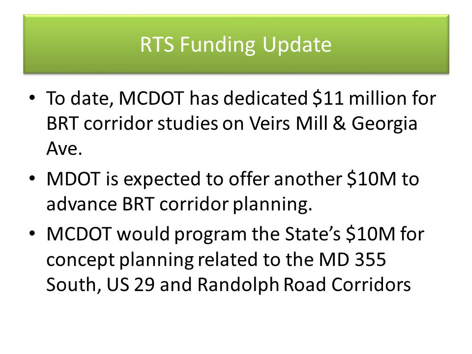 RTS Funding Update To date, MCDOT has dedicated $11 million for BRT corridor studies on Veirs Mill & Georgia Ave. MDOT is expected to offer another $1