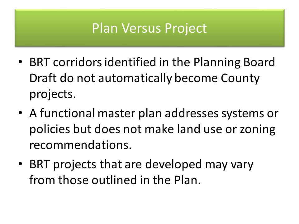 Plan Versus Project BRT corridors identified in the Planning Board Draft do not automatically become County projects. A functional master plan address