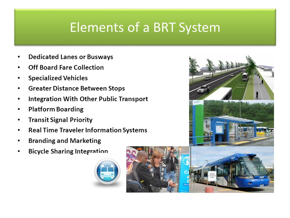Elements of a BRT System Dedicated Lanes or Busways Off Board Fare Collection Specialized Vehicles Greater Distance Between Stops Integration With Oth