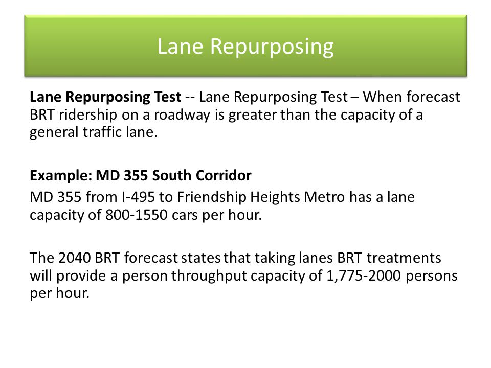 Lane Repurposing Lane Repurposing Test -- Lane Repurposing Test – When forecast BRT ridership on a roadway is greater than the capacity of a general t