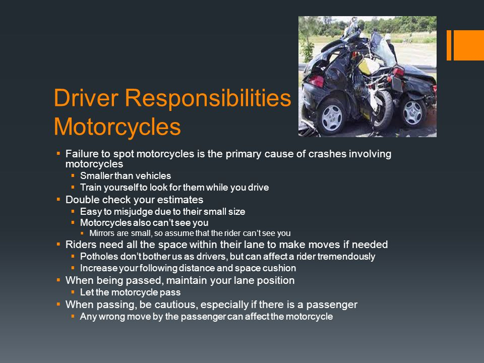 Driver Responsibilities to Motorcycles  Failure to spot motorcycles is the primary cause of crashes involving motorcycles  Smaller than vehicles  T