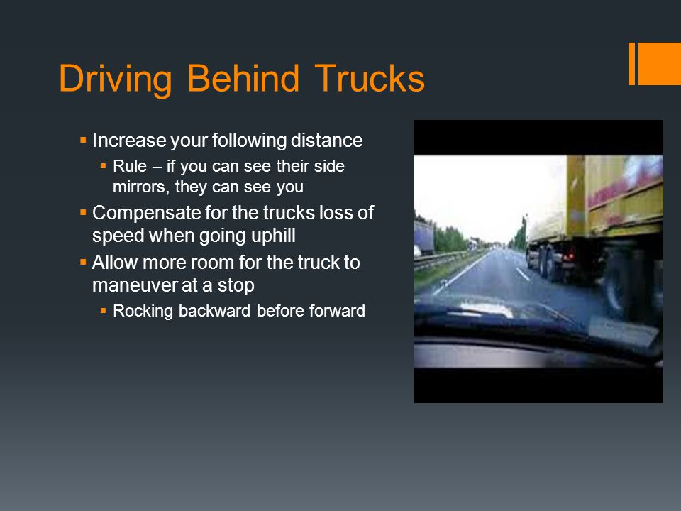 Driving Behind Trucks  Increase your following distance  Rule – if you can see their side mirrors, they can see you  Compensate for the trucks loss