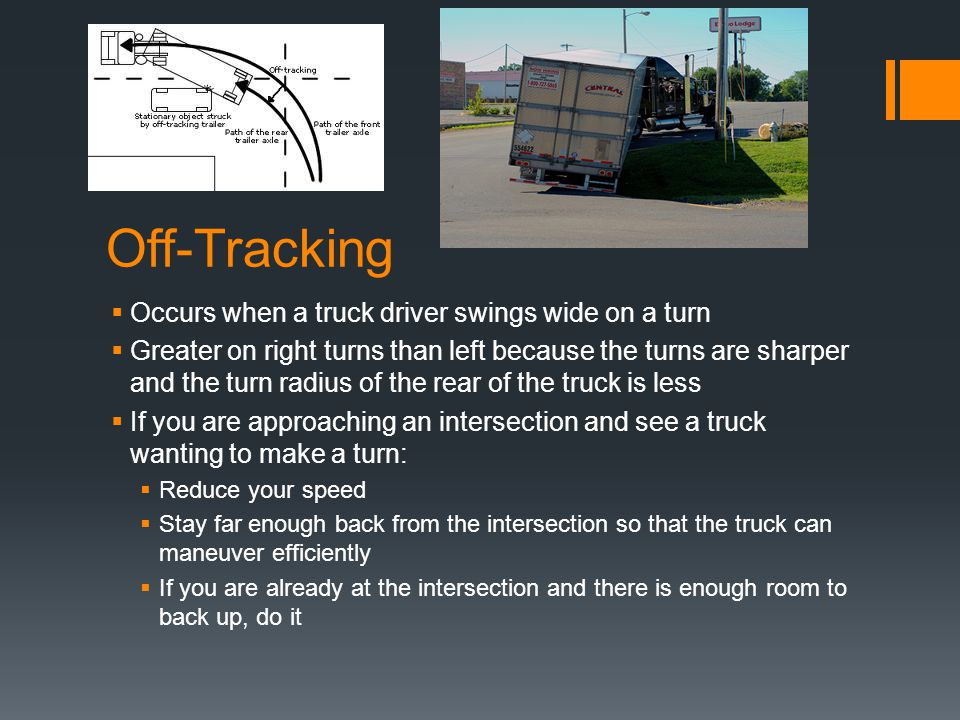 Off-Tracking  Occurs when a truck driver swings wide on a turn  Greater on right turns than left because the turns are sharper and the turn radius o