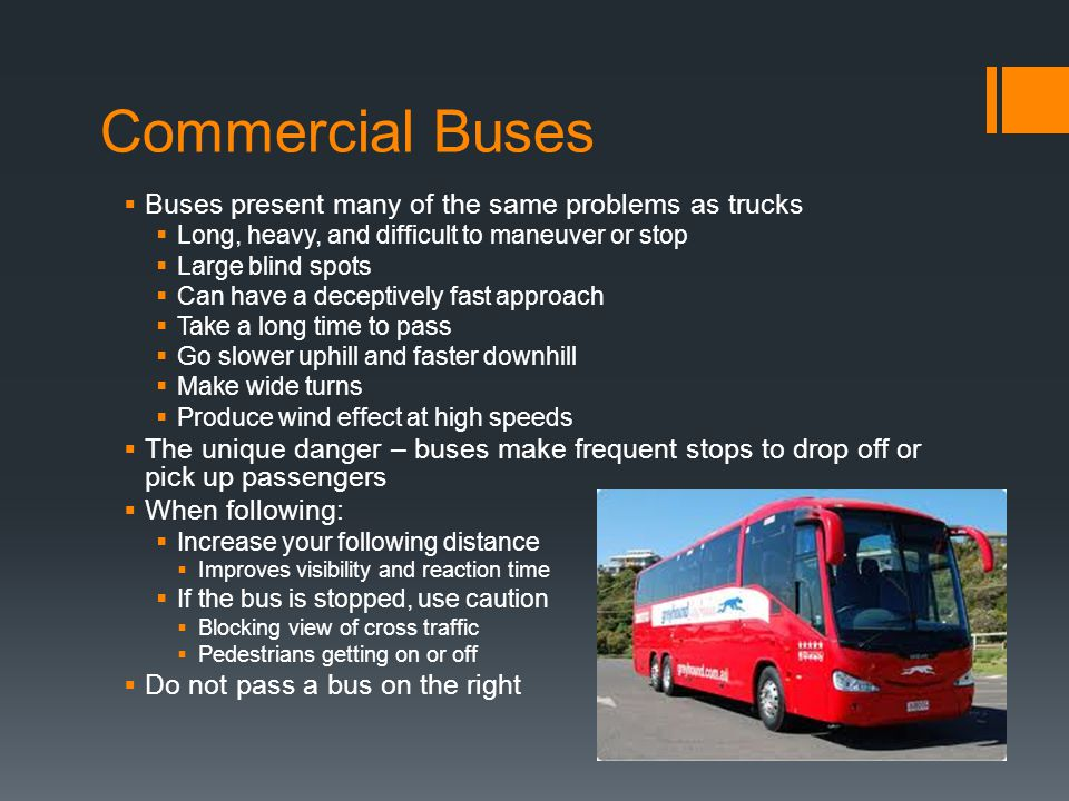 Commercial Buses  Buses present many of the same problems as trucks  Long, heavy, and difficult to maneuver or stop  Large blind spots  Can have a