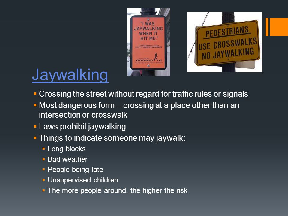 Jaywalking  Crossing the street without regard for traffic rules or signals  Most dangerous form – crossing at a place other than an intersection or