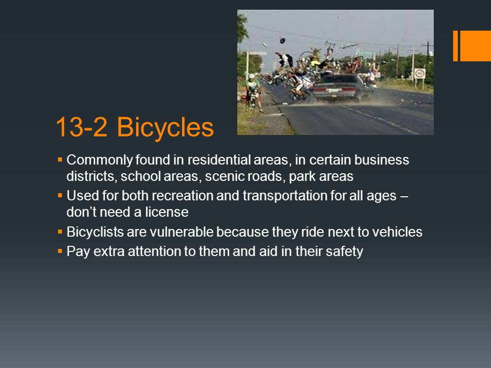 13-2 Bicycles  Commonly found in residential areas, in certain business districts, school areas, scenic roads, park areas  Used for both recreation