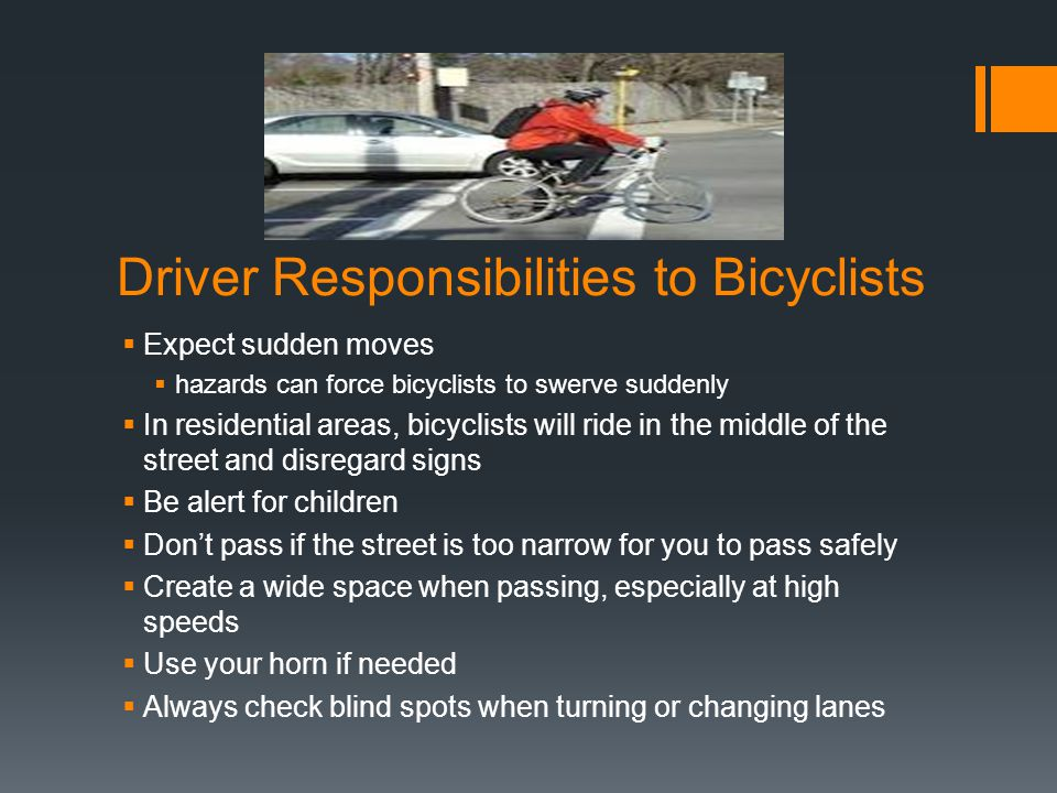 Driver Responsibilities to Bicyclists  Expect sudden moves  hazards can force bicyclists to swerve suddenly  In residential areas, bicyclists will